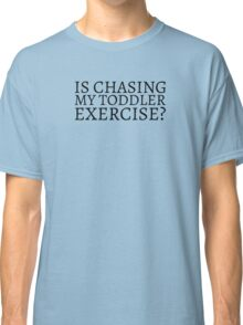 Is Chasing my Toddler Exercise? - Black Text Classic T-Shirt