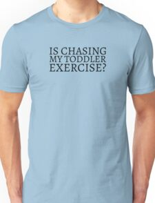 Is Chasing my Toddler Exercise? - Black Text Unisex T-Shirt