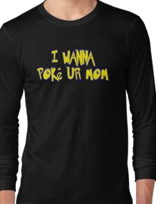 I Wanna Poke Ur Mom (Pokemon Parody) Long Sleeve T-Shirt