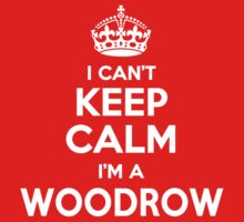 I can't keep calm, Im a WOODROW by icant