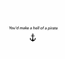 You'd make a hell of a pirate by colorfulmoniker