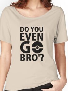 do you even go bro ?(2) Women's Relaxed Fit T-Shirt