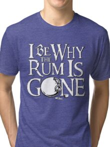 Why The Rum Is Gone Tri-blend T-Shirt