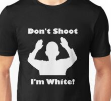 Don't Shoot, I'm White! Unisex T-Shirt