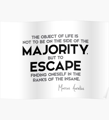 escape finding oneself in the ranks of the insane - marcus aurelius Poster