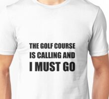 Golf Course Calling Must Go Unisex T-Shirt