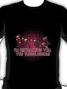 I'm distracting you, you turdblossom! T-Shirt