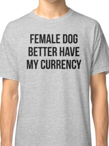 Female Dog Better Have My Currency Classic T-Shirt