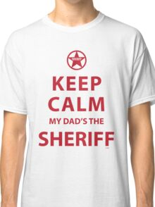 KEEP CALM MY DAD'S THE SHERIFF Classic T-Shirt