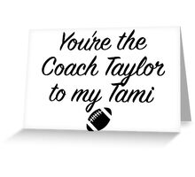Friday Night Lights - You're the Coach Taylor to my Tami Greeting Card
