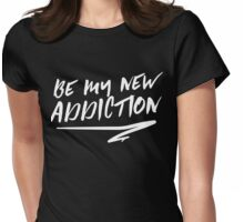 Be my new addiction Womens Fitted T-Shirt