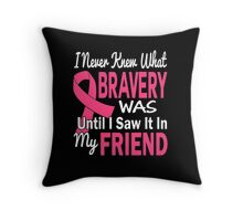 I Never Knew What Bravery Was Until I Saw It In My Friend Throw Pillow