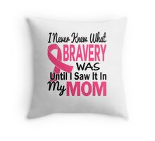 I Never Knew What Bravery Was Until I Saw It In My Mom Shirt Throw Pillow