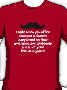 I hate when you offer someone a sincere compliment on their mustache and suddenly she's not your friend anymore T-Shirt