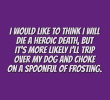 I would like to think I will die a heroic death, but it's more likely I'll trip over my dog and choke on a spoonful of frosting. by digerati