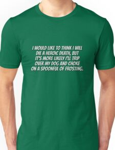 I would like to think I will die a heroic death, but it's more likely I'll trip over my dog and choke on a spoonful of frosting. Unisex T-Shirt