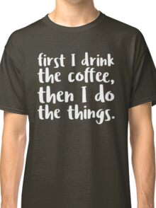 First I Drink the Coffee - V2 Classic T-Shirt