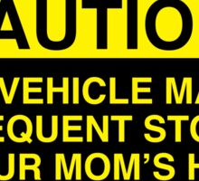 caution, this vehicle makes frequent stops at your moms - bumper sticker Sticker