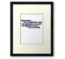 Hmmmm... and yet another day has passed and I did not use algebra once. Very interesting. Framed Print