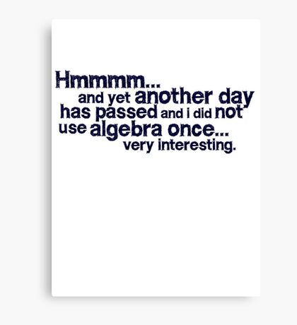 Hmmmm... and yet another day has passed and I did not use algebra once. Very interesting. Canvas Print