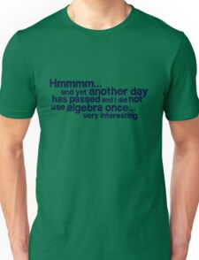 Hmmmm... and yet another day has passed and I did not use algebra once. Very interesting. Unisex T-Shirt