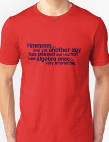 Hmmmm... and yet another day has passed and I did not use algebra once. Very interesting. T-Shirt