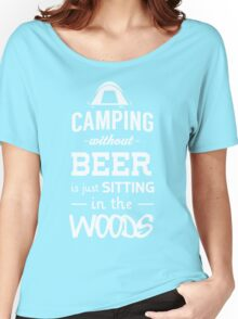 Camping without beer is just sitting in the woods Women's Relaxed Fit T-Shirt