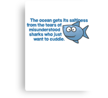 The ocean gets its saltiness from the tears of misunderstood sharks who just want to cuddle. Canvas Print