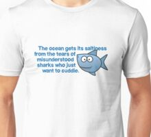 The ocean gets its saltiness from the tears of misunderstood sharks who just want to cuddle. Unisex T-Shirt