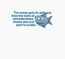 The ocean gets its saltiness from the tears of misunderstood sharks who just want to cuddle. T-Shirt