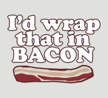 Funny Saying - I'd Wrap That in Bacon! by robotface