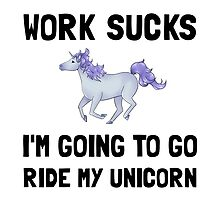 Work Sucks Ride Unicorn by AmazingMart