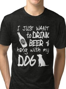 I Just Want to drink Beer & hang with my dog Tri-blend T-Shirt