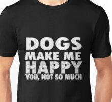 Dogs Make me Happy you, not so much Unisex T-Shirt