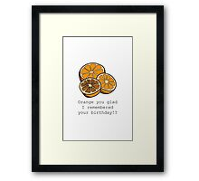 Orange you glad I remembered your birthday!? Framed Print