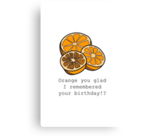Orange you glad I remembered your birthday!? Canvas Print