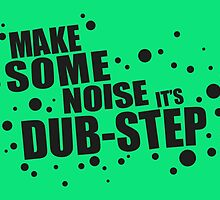 Make Some Noise it's Dubstep by badbugs