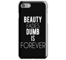 Beauty Fades, Dumb is forever iPhone Case/Skin