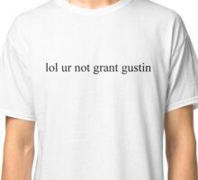 lol ur not grant gustin Classic T-Shirt