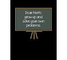 Dear Math, Grow Up And Solve Your Own Problems Photographic Print