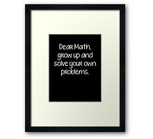 Dear Math, Grow Up And Solve Your Own Problems Framed Print