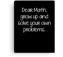 Dear Math, Grow Up And Solve Your Own Problems Canvas Print