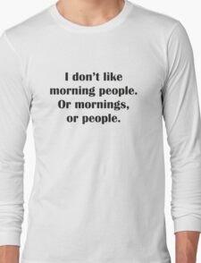 I Don't Like Morning People. Or Mornings, Or People. Long Sleeve T-Shirt