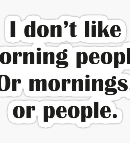 I Don't Like Morning People. Or Mornings, Or People. Sticker