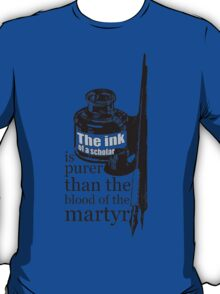 INK OF  SCHOLAR IS PURER THAN  BLOOD OF  MARTYR T-Shirt