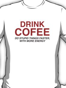 Drink Coffee : Do Stupid Things Faster, With More Energy T-Shirt