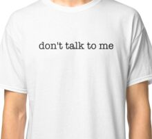 don't talk to me - t-shirts/hoodies - black text Classic T-Shirt