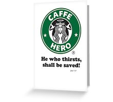 Caffé Hero - He who thirsts... Greeting Card