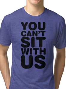 You Cant Sit With Us Tri-blend T-Shirt