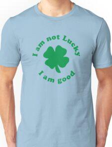 I am not lucky I am good Unisex T-Shirt